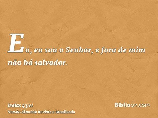 Eu, eu sou o Senhor, e fora de mim não há salvador.