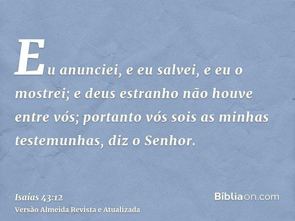 Eu anunciei, e eu salvei, e eu o mostrei; e deus estranho não houve entre vós; portanto vós sois as minhas testemunhas, diz o Senhor.