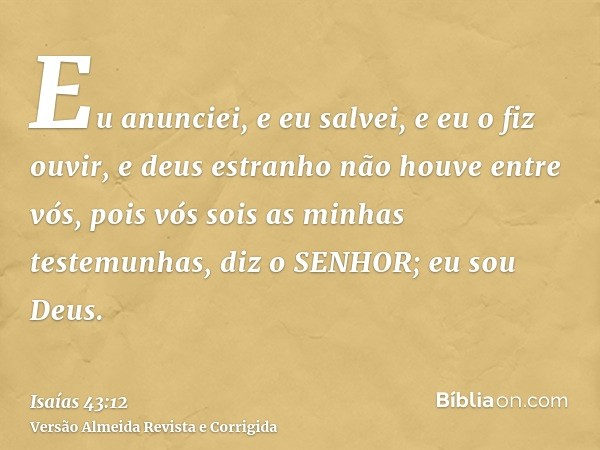 Eu anunciei, e eu salvei, e eu o fiz ouvir, e deus estranho não houve entre vós, pois vós sois as minhas testemunhas, diz o SENHOR; eu sou Deus.