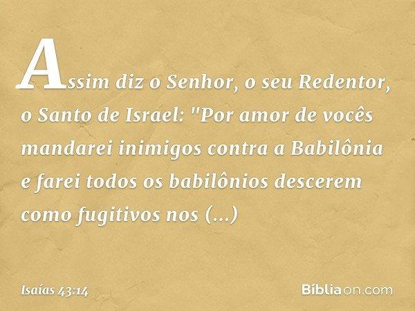 """Assim diz o Senhor, o seu Redentor, o Santo de Israel: """"Por amor de vocês mandarei inimigos contra a Babilônia e farei todos os babilônios descerem como fugitiv"""
