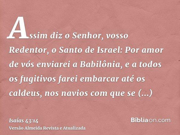 Assim diz o Senhor, vosso Redentor, o Santo de Israel: Por amor de vós enviarei a Babilônia, e a todos os fugitivos farei embarcar até os caldeus, nos navios co