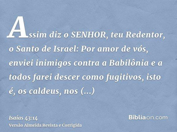 Assim diz o SENHOR, teu Redentor, o Santo de Israel: Por amor de vós, enviei inimigos contra a Babilônia e a todos farei descer como fugitivos, isto é, os calde
