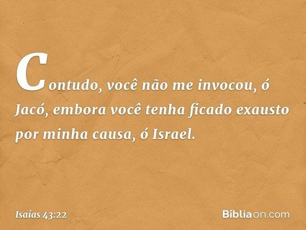 """""""Contudo, você não me invocou, ó Jacó, embora você tenha ficado exausto por minha causa, ó Israel. -- Isaías 43:22"""