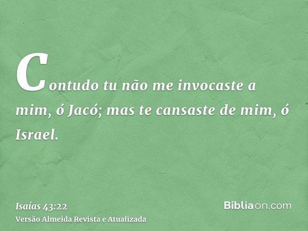 Contudo tu não me invocaste a mim, ó Jacó; mas te cansaste de mim, ó Israel.