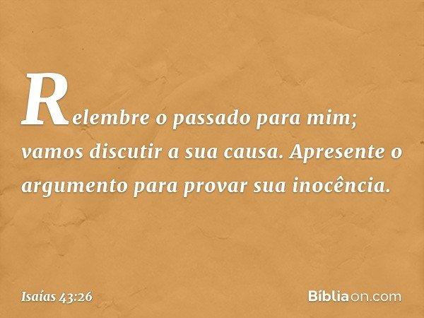 Relembre o passado para mim; vamos discutir a sua causa. Apresente o argumento para provar sua inocência. -- Isaías 43:26