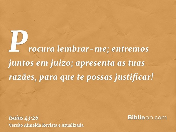 Procura lembrar-me; entremos juntos em juizo; apresenta as tuas razães, para que te possas justificar!