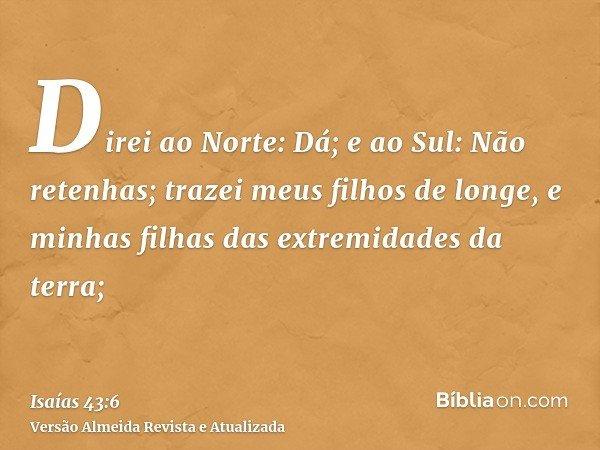 Direi ao Norte: Dá; e ao Sul: Não retenhas; trazei meus filhos de longe, e minhas filhas das extremidades da terra;