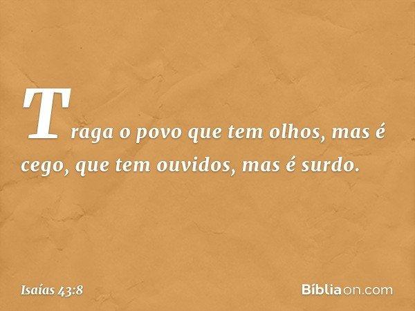 Traga o povo que tem olhos, mas é cego, que tem ouvidos, mas é surdo. -- Isaías 43:8