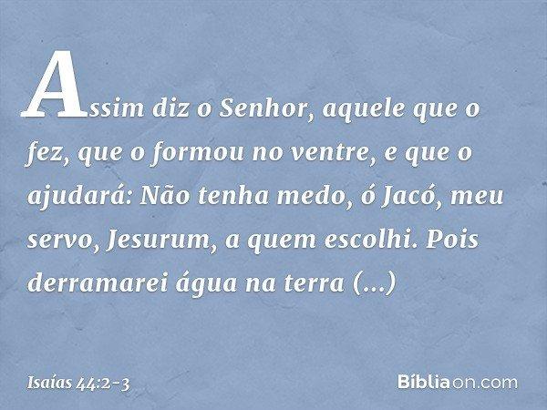 Assim diz o Senhor, aquele que o fez, que o formou no ventre, e que o ajudará: Não tenha medo, ó Jacó, meu servo, Jesurum, a quem escolhi. Pois derramarei água