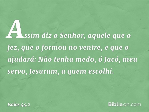 Assim diz o Senhor, aquele que o fez, que o formou no ventre, e que o ajudará: Não tenha medo, ó Jacó, meu servo, Jesurum, a quem escolhi. -- Isaías 44:2