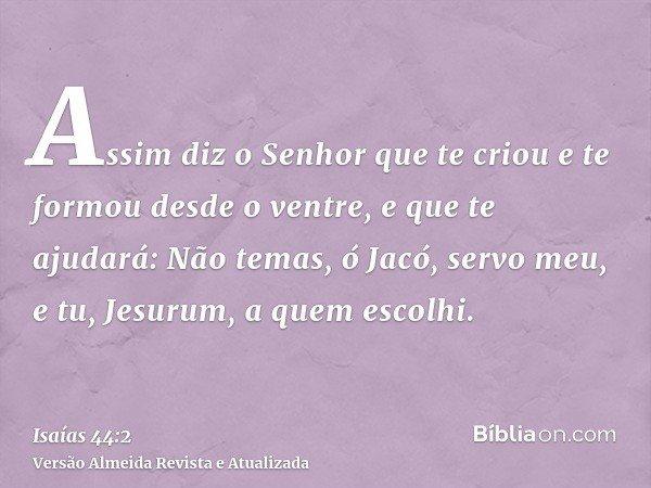Assim diz o Senhor que te criou e te formou desde o ventre, e que te ajudará: Não temas, ó Jacó, servo meu, e tu, Jesurum, a quem escolhi.