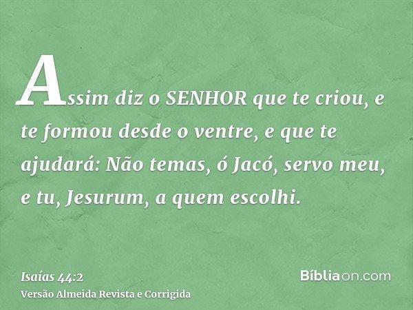 Assim diz o SENHOR que te criou, e te formou desde o ventre, e que te ajudará: Não temas, ó Jacó, servo meu, e tu, Jesurum, a quem escolhi.