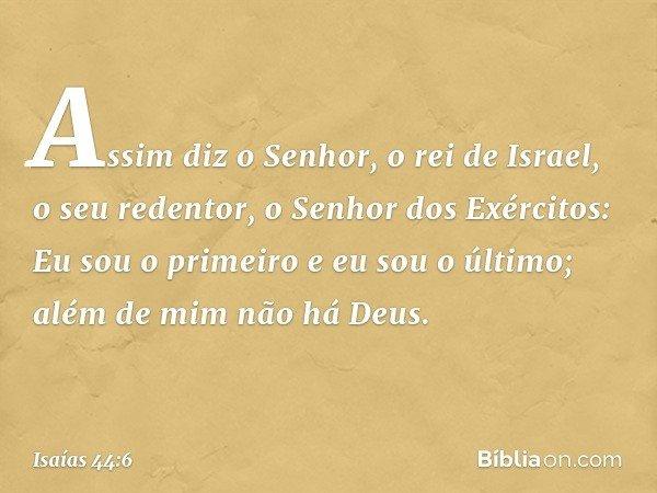 """""""Assim diz o Senhor, o rei de Israel, o seu redentor, o Senhor dos Exércitos: Eu sou o primeiro e eu sou o último; além de mim não há Deus. -- Isaías 44:6"""