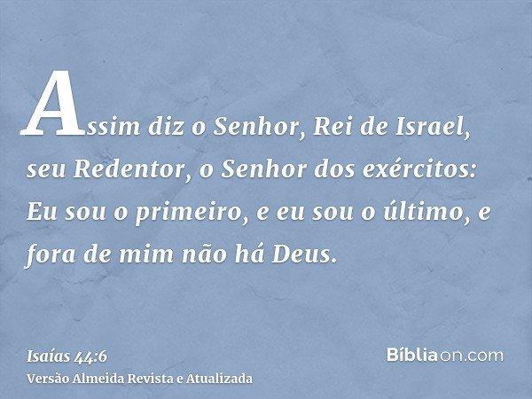 Assim diz o Senhor, Rei de Israel, seu Redentor, o Senhor dos exércitos: Eu sou o primeiro, e eu sou o último, e fora de mim não há Deus.