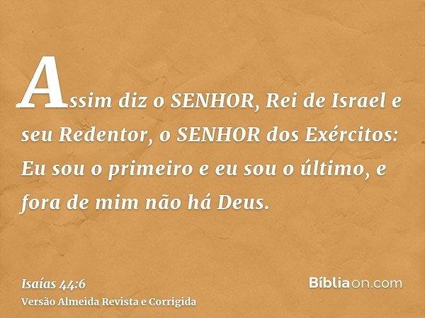 Assim diz o SENHOR, Rei de Israel e seu Redentor, o SENHOR dos Exércitos: Eu sou o primeiro e eu sou o último, e fora de mim não há Deus.