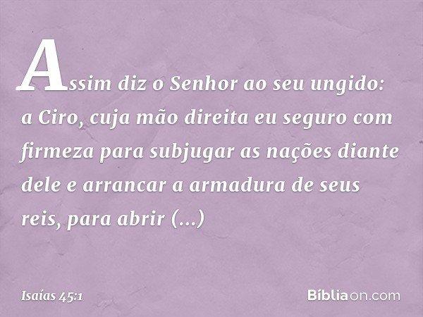"""""""Assim diz o Senhor ao seu ungido: a Ciro, cuja mão direita eu seguro com firmeza para subjugar as nações diante dele e arrancar a armadura de seus reis, para a"""