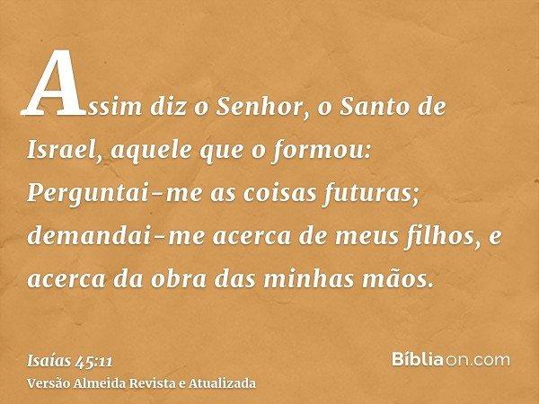 Assim diz o Senhor, o Santo de Israel, aquele que o formou: Perguntai-me as coisas futuras; demandai-me acerca de meus filhos, e acerca da obra das minhas mãos.