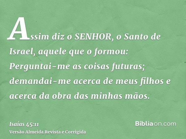 Assim diz o SENHOR, o Santo de Israel, aquele que o formou: Perguntai-me as coisas futuras; demandai-me acerca de meus filhos e acerca da obra das minhas mãos.
