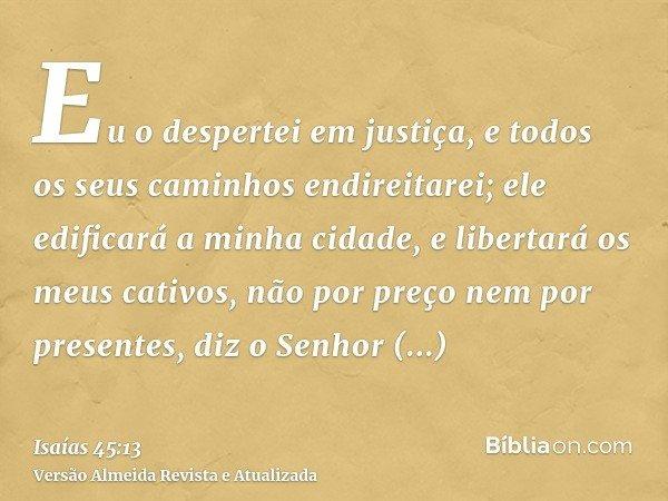 Eu o despertei em justiça, e todos os seus caminhos endireitarei; ele edificará a minha cidade, e libertará os meus cativos, não por preço nem por presentes, di