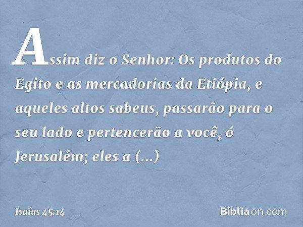 """""""Assim diz o Senhor: Os produtos do Egito e as mercadorias da Etiópia, e aqueles altos sabeus, passarão para o seu lado e pertencerão a você, ó Jerusalém; eles"""