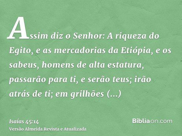 Assim diz o Senhor: A riqueza do Egito, e as mercadorias da Etiópia, e os sabeus, homens de alta estatura, passarão para ti, e serão teus; irão atrás de ti; em