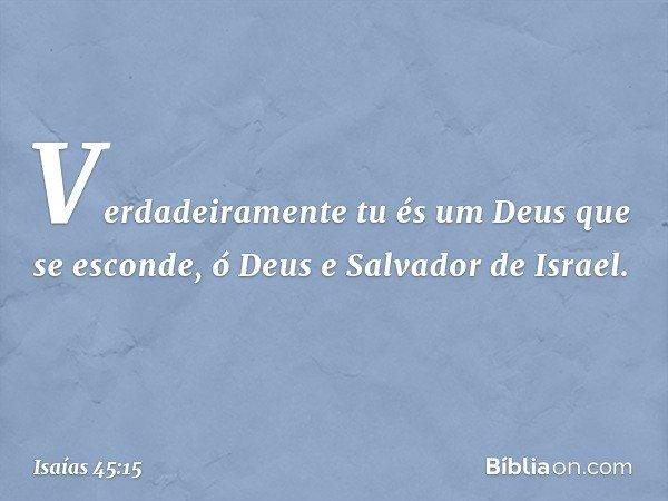Verdadeiramente tu és um Deus que se esconde, ó Deus e Salvador de Israel. -- Isaías 45:15
