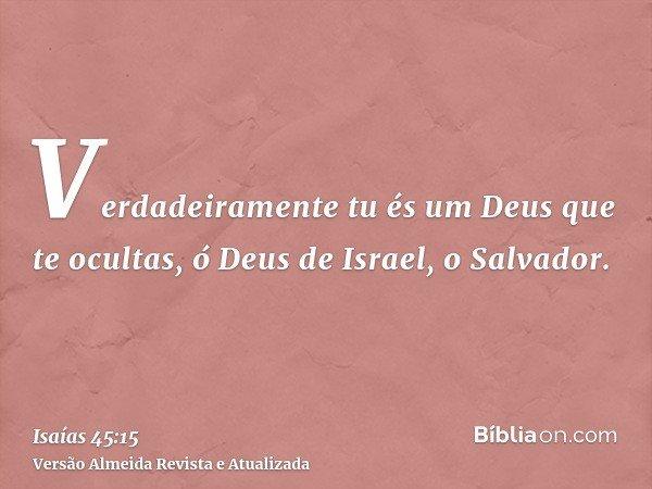 Verdadeiramente tu és um Deus que te ocultas, ó Deus de Israel, o Salvador.