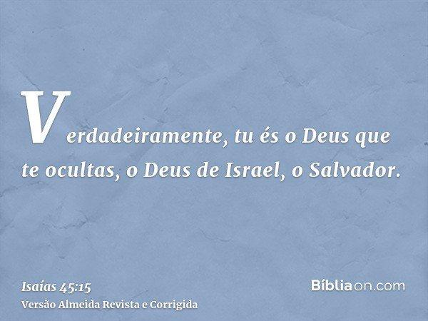 Verdadeiramente, tu és o Deus que te ocultas, o Deus de Israel, o Salvador.