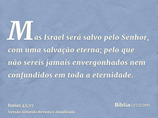 Mas Israel será salvo pelo Senhor, com uma salvação eterna; pelo que não sereis jamais envergonhados nem confundidos em toda a eternidade.