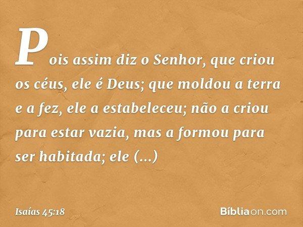 Pois assim diz o Senhor, que criou os céus, ele é Deus; que moldou a terra e a fez, ele a estabeleceu; não a criou para estar vazia, mas a formou para ser habit