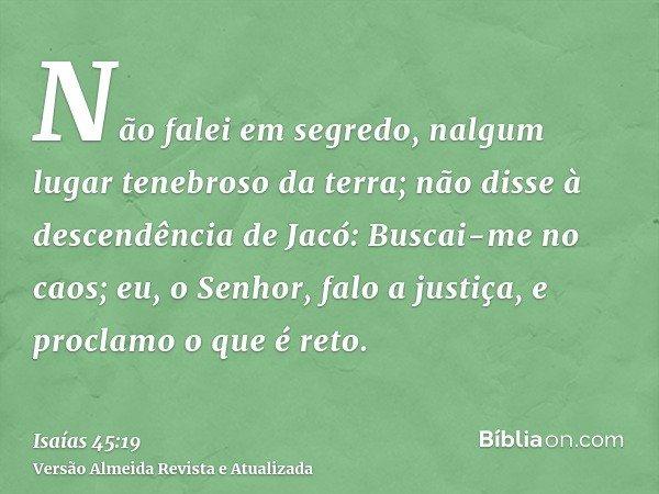 Não falei em segredo, nalgum lugar tenebroso da terra; não disse à descendência de Jacó: Buscai-me no caos; eu, o Senhor, falo a justiça, e proclamo o que é ret