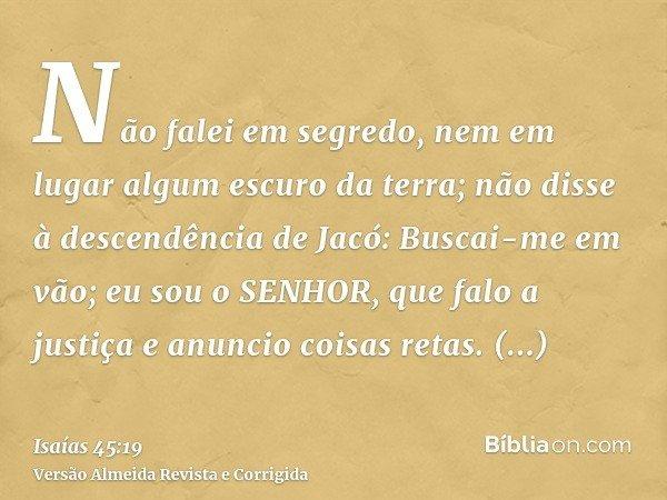 Não falei em segredo, nem em lugar algum escuro da terra; não disse à descendência de Jacó: Buscai-me em vão; eu sou o SENHOR, que falo a justiça e anuncio cois