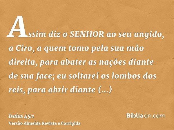 Assim diz o SENHOR ao seu ungido, a Ciro, a quem tomo pela sua mão direita, para abater as nações diante de sua face; eu soltarei os lombos dos reis, para abrir