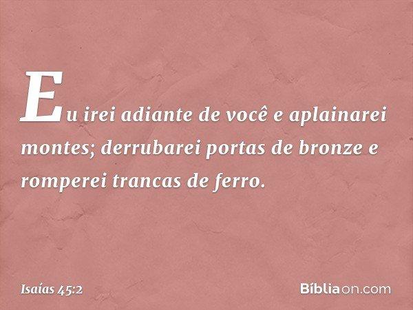 Eu irei adiante de você e aplainarei montes; derrubarei portas de bronze e romperei trancas de ferro. -- Isaías 45:2