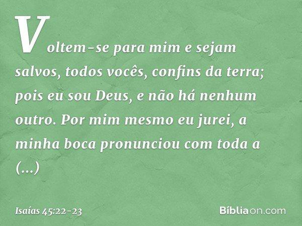 """""""Voltem-se para mim e sejam salvos, todos vocês, confins da terra; pois eu sou Deus, e não há nenhum outro. Por mim mesmo eu jurei, a minha boca pronunciou com"""
