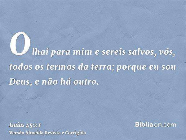 Olhai para mim e sereis salvos, vós, todos os termos da terra; porque eu sou Deus, e não há outro.