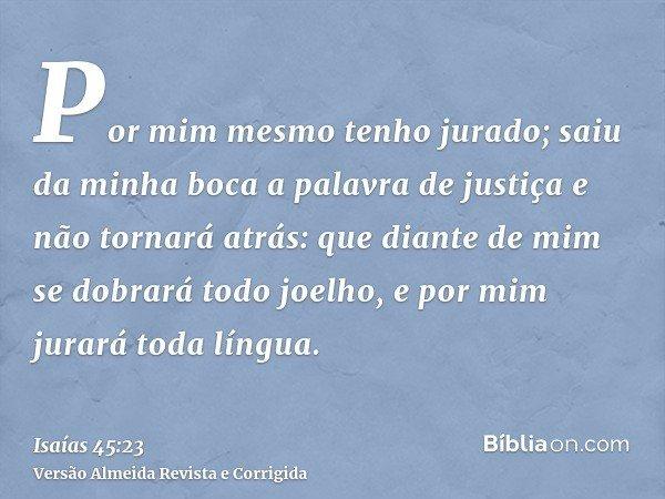 Por mim mesmo tenho jurado; saiu da minha boca a palavra de justiça e não tornará atrás: que diante de mim se dobrará todo joelho, e por mim jurará toda língua.