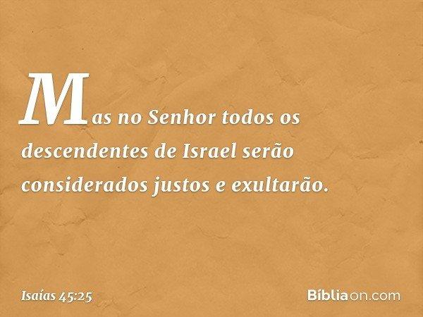 Mas no Senhor todos os descendentes de Israel serão considerados justos e exultarão. -- Isaías 45:25
