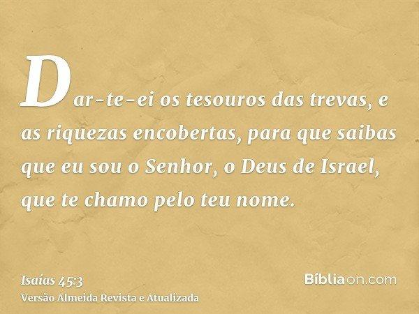 Dar-te-ei os tesouros das trevas, e as riquezas encobertas, para que saibas que eu sou o Senhor, o Deus de Israel, que te chamo pelo teu nome.