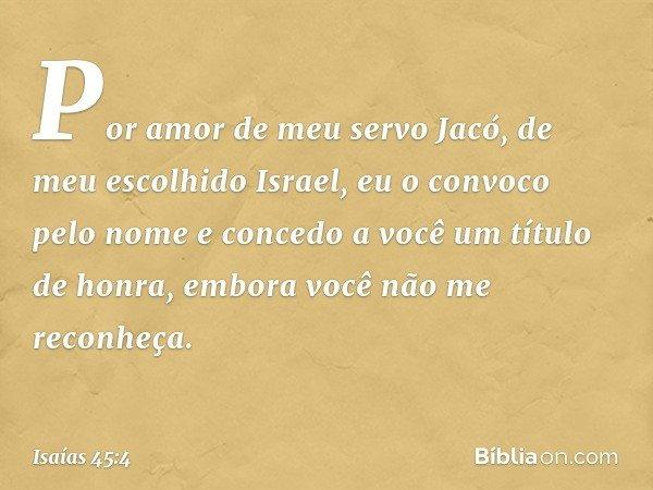 Por amor de meu servo Jacó, de meu escolhido Israel, eu o convoco pelo nome e concedo a você um título de honra, embora você não me reconheça. -- Isaías 45:4