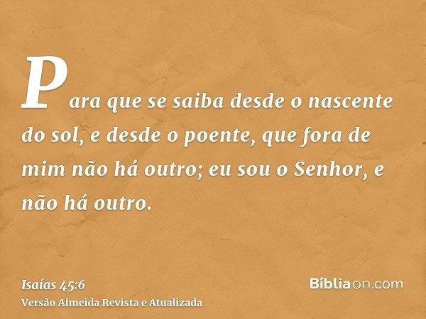 Para que se saiba desde o nascente do sol, e desde o poente, que fora de mim não há outro; eu sou o Senhor, e não há outro.