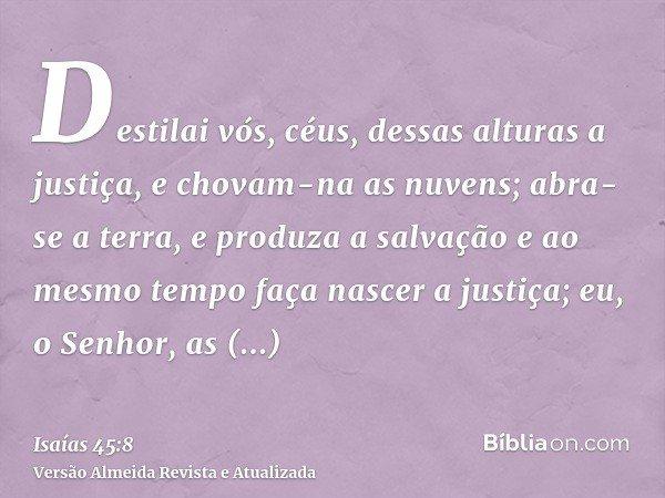Destilai vós, céus, dessas alturas a justiça, e chovam-na as nuvens; abra-se a terra, e produza a salvação e ao mesmo tempo faça nascer a justiça; eu, o Senhor,