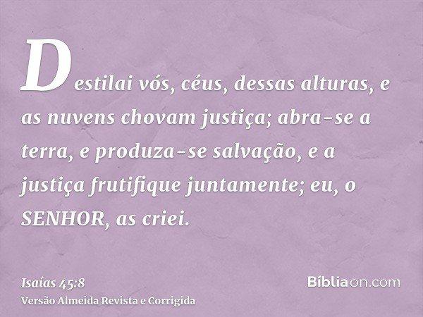Destilai vós, céus, dessas alturas, e as nuvens chovam justiça; abra-se a terra, e produza-se salvação, e a justiça frutifique juntamente; eu, o SENHOR, as crie