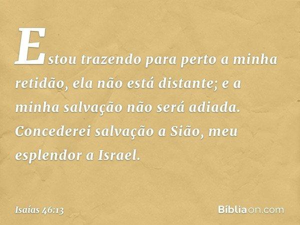 Estou trazendo para perto a minha retidão, ela não está distante; e a minha salvação não será adiada. Concederei salvação a Sião, meu esplendor a Israel. -- Isa