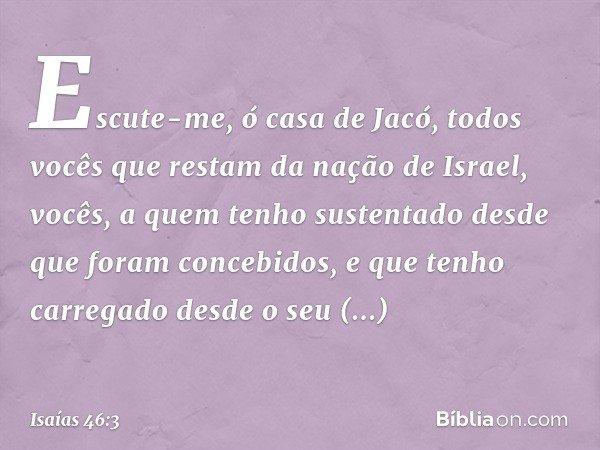 """""""Escute-me, ó casa de Jacó, todos vocês que restam da nação de Israel, vocês, a quem tenho sustentado desde que foram concebidos, e que tenho carregado desde o"""