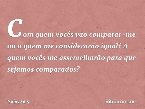 """""""Com quem vocês vão comparar-me ou a quem me considerarão igual? A quem vocês me assemelharão para que sejamos comparados? -- Isaías 46:5"""