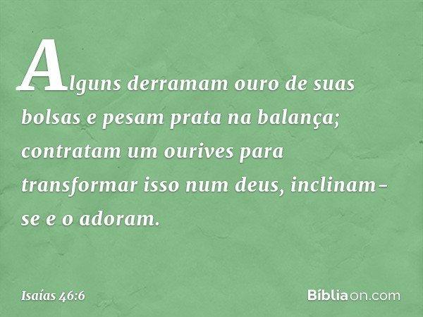 Alguns derramam ouro de suas bolsas e pesam prata na balança; contratam um ourives para transformar isso num deus, inclinam-se e o adoram. -- Isaías 46:6