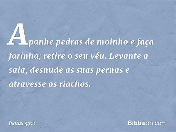 Apanhe pedras de moinho e faça farinha; retire o seu véu. Levante a saia, desnude as suas pernas e atravesse os riachos. -- Isaías 47:2