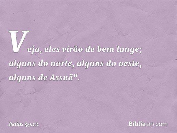 """Veja, eles virão de bem longe; alguns do norte, alguns do oeste, alguns de Assuã"""". -- Isaías 49:12"""