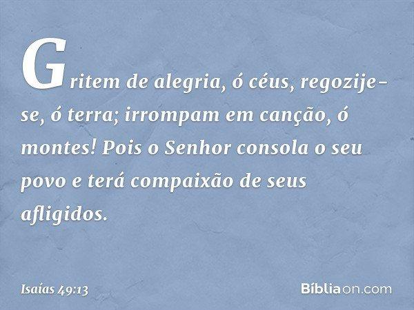 Gritem de alegria, ó céus, regozije-se, ó terra; irrompam em canção, ó montes! Pois o Senhor consola o seu povo e terá compaixão de seus afligidos. -- Isaías 49